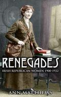 Renegades : Irish Republican Women 1900-1922