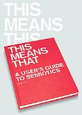 This Means This, This Means That A User's Guide to Simiotics