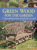Green Wood: 15 Easy Weekend Projects for the Garden