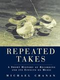 Repeated Takes A Short History of Recording and Its Effects on Music