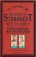 Rugby's Strangest Matches Extraordinary but True Stories from over a Century of Rugby