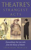 Theatre's Strangest Acts Extraordinary But True Tales from the History of Theatre
