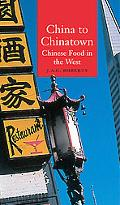 China to Chinatown Chinese Food in the West