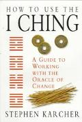 How to Use the I Ching A Guide to Working With the Oracle of Change