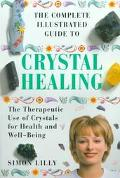 Complete Illustrated Guide to Crystal Healing: The Therapeutic Use of Crystals for Health an...