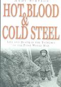 Hot Blood and Cold Steel Life and Death in the Trenches of the First World War