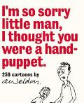 I'm So Sorry Little Man I Thought You Were a Hand-Puppet 250 Cartoons by A. Weldon