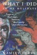 What I Did in My Holidays: Essays on Black Magic,Satanism,Devil Worship and Other Niceties -...