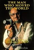 Man Who Moved the World The Life & Work of Mohamed Amin