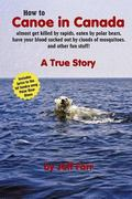 How to Canoe in Canada Almost Get Killed by Rapids, Eaten by Polar Bears, Have Your Blood Su...
