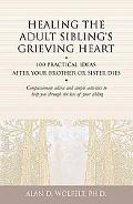 Healing the Adult Sibling's Grieving Heart: 100 Practical Ideas After Your Brother or Sister...