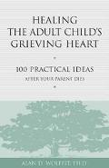 Healing the Adult Child's Grieving Heart 100 Practical Ideas After Your Parent Dies