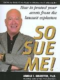 So Sue Me!: How to protect your assets from the lawsuit explosion