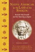 Native American in the Land of the Shogun Ranald Macdonald and the Opening of Japan