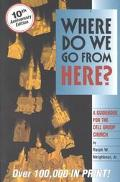 Where Do We Go from Here? A Guidebook for the Cell Group Church