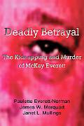 Deadly Betrayal The Kidnapping and Murder of Mckay Everett