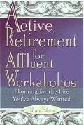 Active Retirement for Affluent Workaholics Planning for the Life You'Ve Always Wanted