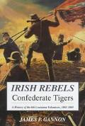 Irish Rebels, Confederate Tigers The 6th Louisiana Volunteers, 1861-1865