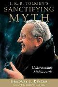 J. R. R. Tolkien's Sanctifying Myth Understanding Middle-Earth