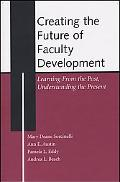 Creating the Future of Faculty Development Learning from the Past, Understanding the Present