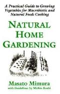 Natural Home Gardening A Practical Guide to Growing Vegetables for Macrobiotic and Natural F...