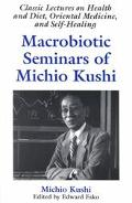 Macrobiotic Seminars of Michio Kushi Classic Lectures on Health and Diet, Oriental Medicine ...