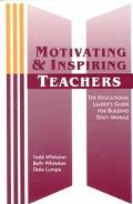 Motivating and Inspiring Teachers The Educational Leader's Guide for Building Staff Morale