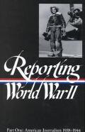 Reporting World War II American Journalism 1938-1944