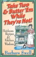 Take Two and Butter 'Em While They're Hot Heirloom Recipes and Kitchen Wisdom