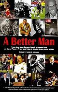 A Better Man: True American Heroes Speak to Young Men on Love, Power, Pride and What it Real...