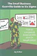 Small Business Guerrilla Guide to Six Sigma How to Systematically Cut Costs and Boost Profit...