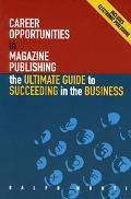 Career Opportunities in Magazine Publishing The Ultimate Guide to Succeeding in the Business