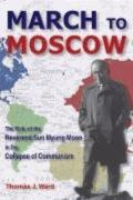 March to Moscow The Role of the Reverend Sun Myung Moon in the Collapse of Communism