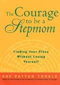 The Courage to Be a Stepmom: Finding Your Place Without Losing Yourself - Sue Patton Thoele ...
