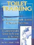 Toilet Training for Individuals With Autism & Related Disorders A Comprehensive Guide for Pa...