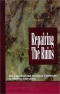 Repairing the Ruins The Classical and Christian Challenge to Modern Education