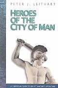Heroes of the City of Man A Christian Guide to Select Ancient Literature