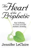 Heart of the Prophetic: Keys to Flowing in a More Powerful Prophetic Anointing