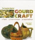Complete Book of Gourd Craft 22 Projects, 55 Decorative Techniques, 300 Inspirational Designs