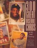300 Great Baseball Cards of the 20th Century: A Historical Tribute by the Hobby's Most Relie...