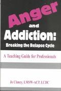 Anger & Addiction Breaking the Relapse Cycle a Teaching Guide for Professionals