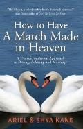 How to Have a Match Made in Heaven : A Transformational Approach to Dating, Relating and Mar...