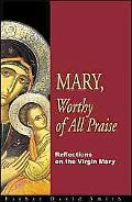 Mary, Worthy Of All Praise Reflections On The Virgin Mary