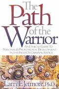 Path of the Warrior An Ethical Guide to Personal and Professional Development in the Field o...