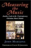 Measuring the Music: Another Look at the Contemporary Christian Music Debate - John Makujina...