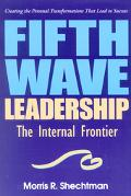 Fifth Wave Leadership The Internal Frontier Creating the Personal Transformations That Lead ...