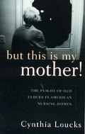 But This Is My Mother! The Plight of Our Elders in American Nursing Homes