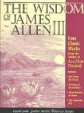 Wisdom of James Allen III Out from the Heart/Byways of Blessedness/from Passion to Pease/the...