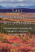Last Great Wilderness The Campaign to Establish the Arctic National Wildlife Refuge