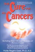 Cure for All Cancers Including over 100 Case Histories of Persons Cured